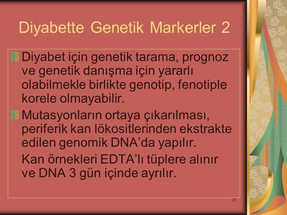 27 Diyabette Genetik Markerler 2 Diyabet için genetik tarama, prognoz ve genetik danışma için yararlı olabilmekle birlikte genotip, fenotiple korele o