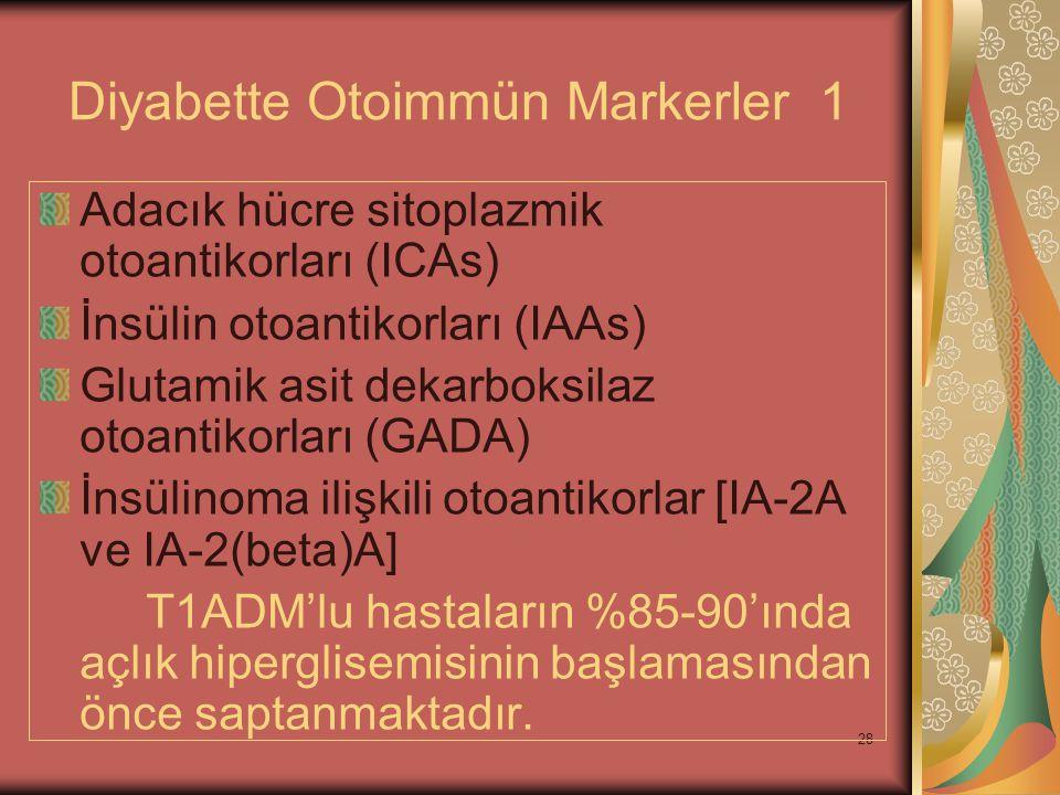 28 Diyabette Otoimmün Markerler 1 Adacık hücre sitoplazmik otoantikorları (ICAs) İnsülin otoantikorları (IAAs) Glutamik asit dekarboksilaz otoantikorl