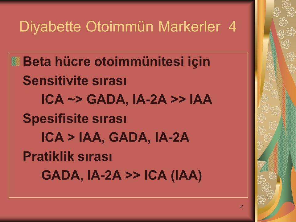31 Diyabette Otoimmün Markerler 4 Beta hücre otoimmünitesi için Sensitivite sırası ICA ~> GADA, IA-2A >> IAA Spesifisite sırası ICA > IAA, GADA, IA-2A