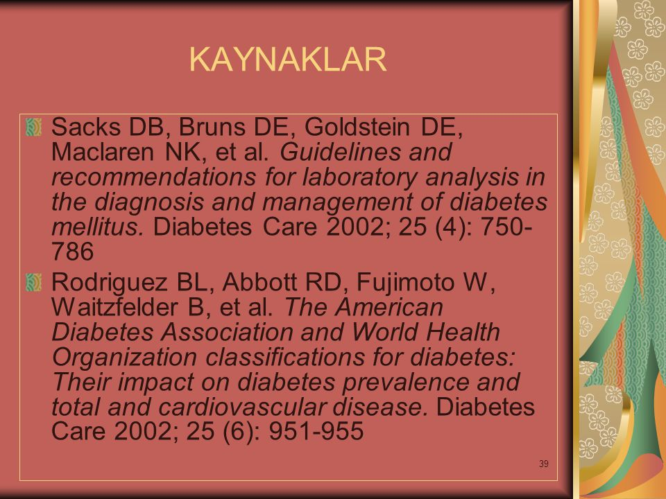39 KAYNAKLAR Sacks DB, Bruns DE, Goldstein DE, Maclaren NK, et al. Guidelines and recommendations for laboratory analysis in the diagnosis and managem