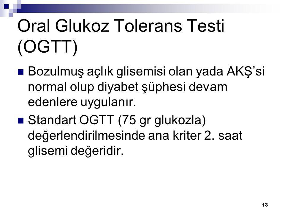 13 Oral Glukoz Tolerans Testi (OGTT) Bozulmuş açlık glisemisi olan yada AKŞ'si normal olup diyabet şüphesi devam edenlere uygulanır. Standart OGTT (75