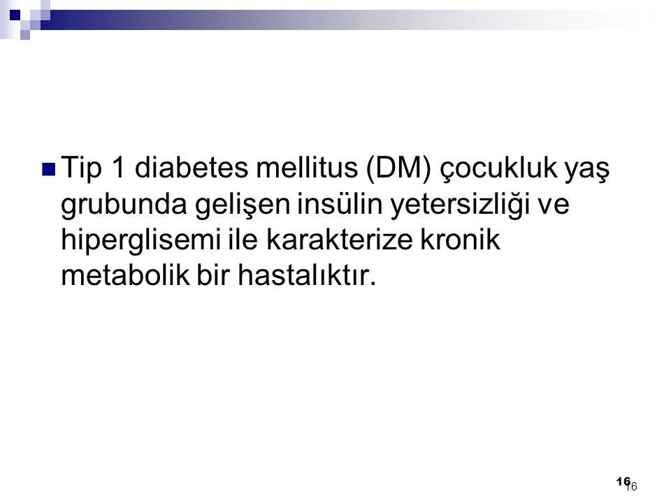 16 Tip 1 diabetes mellitus (DM) çocukluk yaş grubunda gelişen insülin yetersizliği ve hiperglisemi ile karakterize kronik metabolik bir hastalıktır. 1