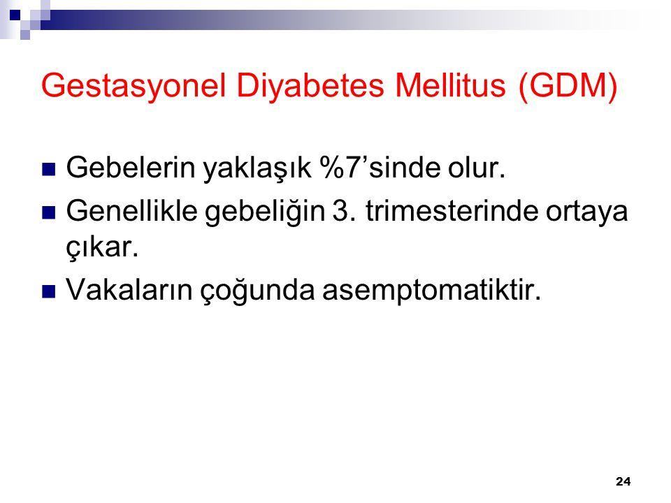 24 Gestasyonel Diyabetes Mellitus (GDM) Gebelerin yaklaşık %7'sinde olur. Genellikle gebeliğin 3. trimesterinde ortaya çıkar. Vakaların çoğunda asempt