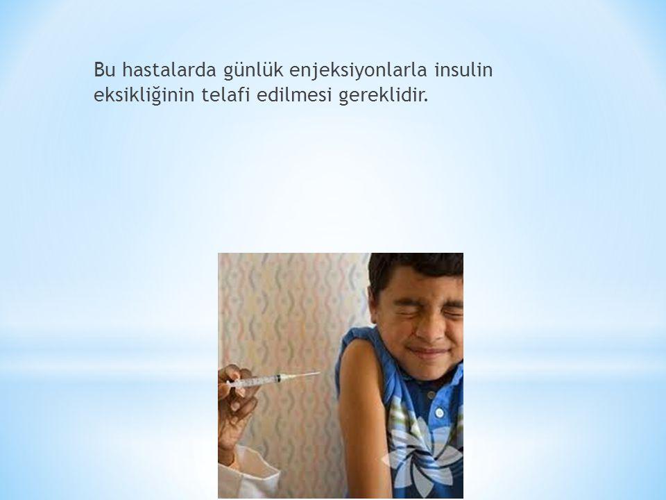 Bu hastalarda günlük enjeksiyonlarla insulin eksikliğinin telafi edilmesi gereklidir.