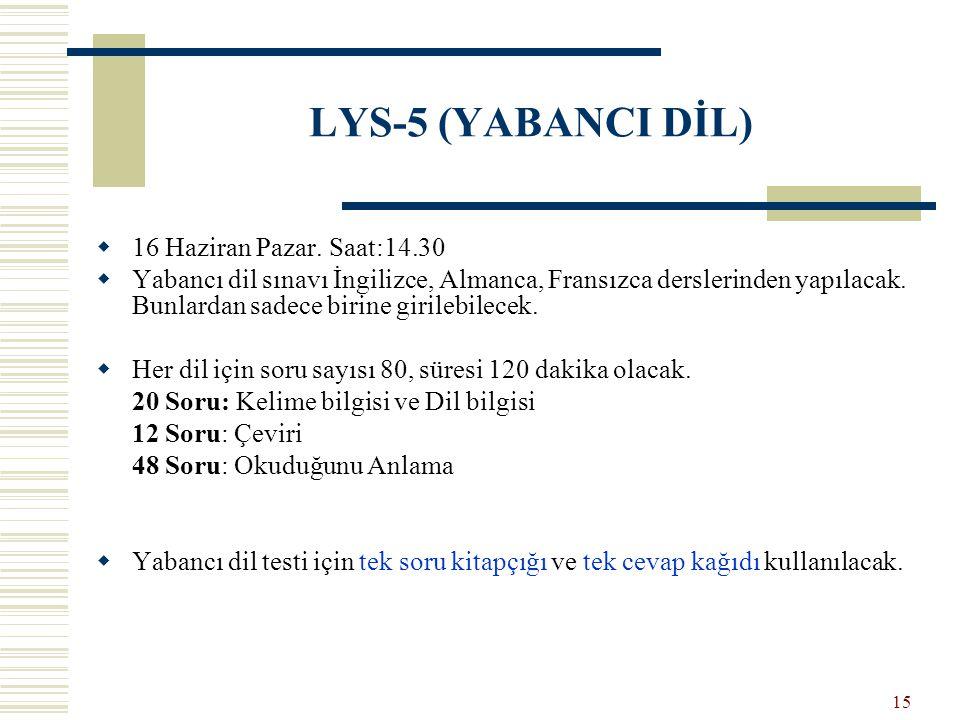 LYS-5 (YABANCI DİL)  16 Haziran Pazar. Saat:14.30  Yabancı dil sınavı İngilizce, Almanca, Fransızca derslerinden yapılacak. Bunlardan sadece birine