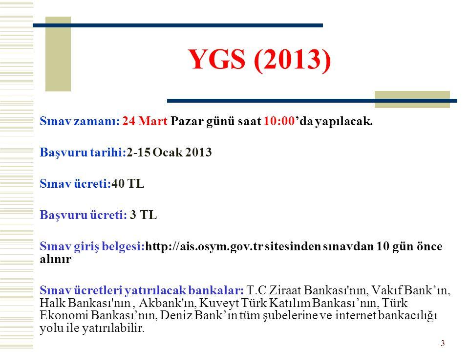 YGS (2013) Sınav zamanı: 24 Mart Pazar günü saat 10:00'da yapılacak. Başvuru tarihi:2-15 Ocak 2013 Sınav ücreti:40 TL Başvuru ücreti: 3 TL Sınav giriş