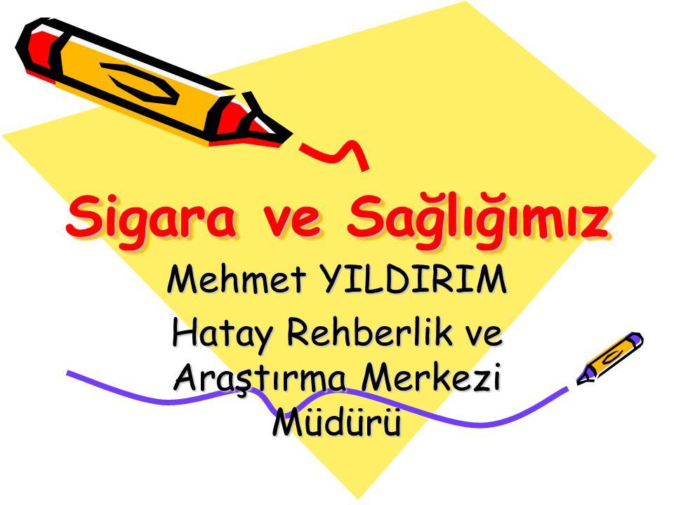 Sigara ve Sağlığımız Mehmet YILDIRIM Hatay Rehberlik ve Araştırma Merkezi Müdürü