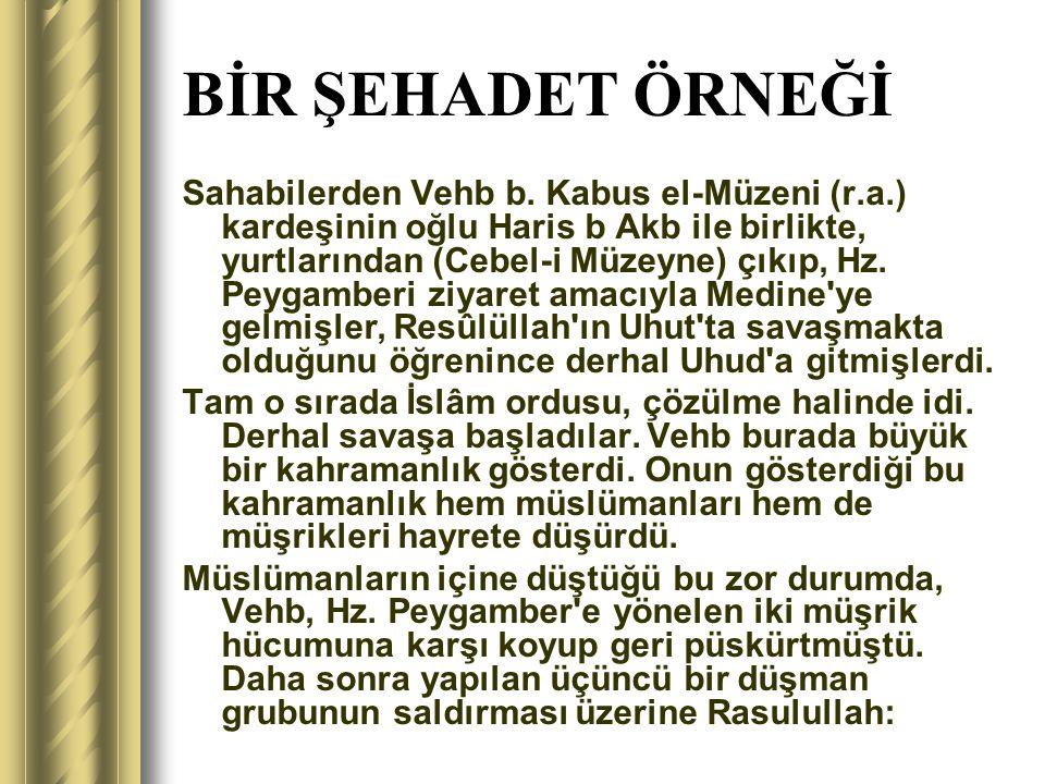BİR ŞEHADET ÖRNEĞİ Sahabilerden Vehb b. Kabus el-Müzeni (r.a.) kardeşinin oğlu Haris b Akb ile birlikte, yurtlarından (Cebel-i Müzeyne) çıkıp, Hz. Pey