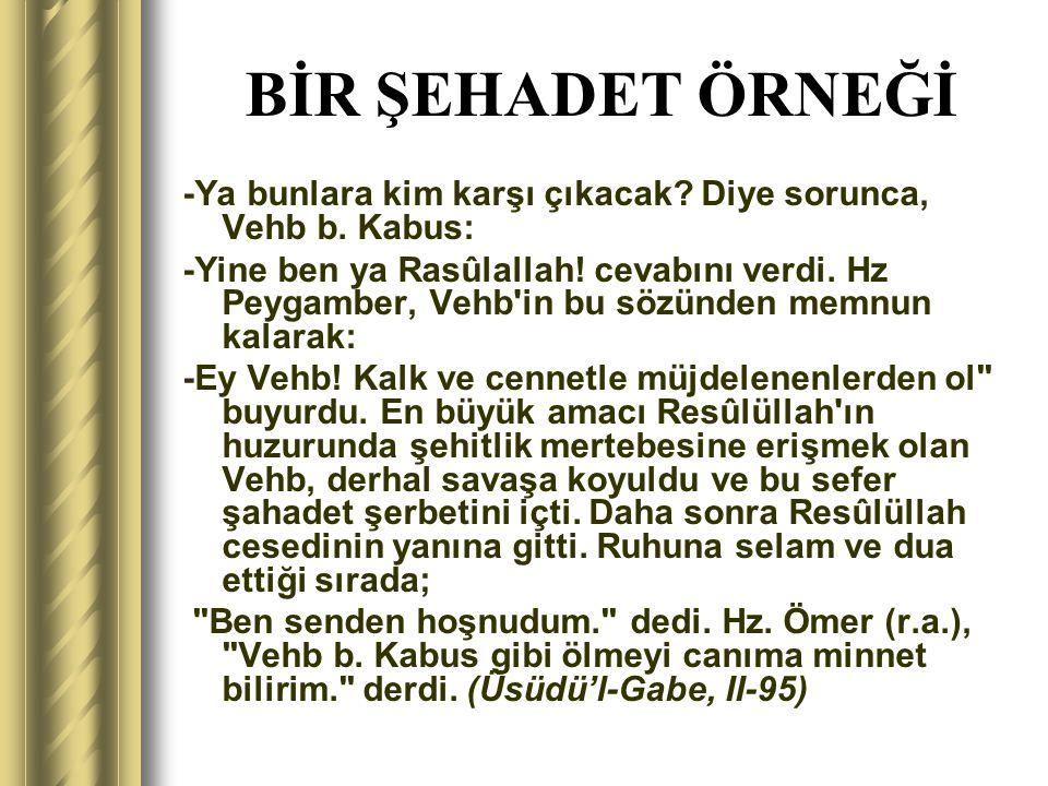 BİR ŞEHADET ÖRNEĞİ -Ya bunlara kim karşı çıkacak? Diye sorunca, Vehb b. Kabus: -Yine ben ya Rasûlallah! cevabını verdi. Hz Peygamber, Vehb'in bu sözün