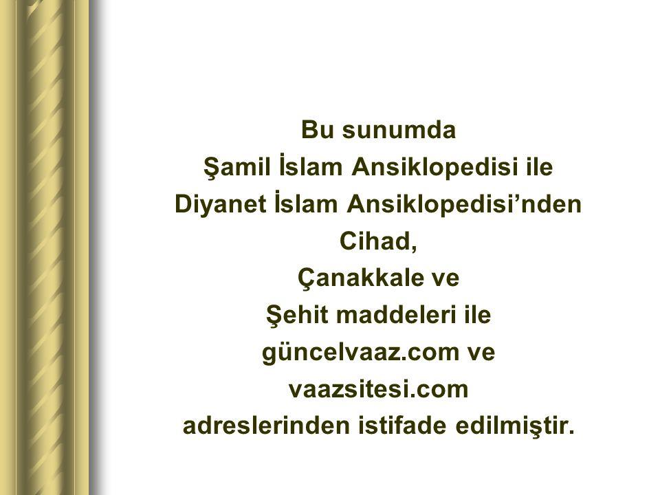 Bu sunumda Şamil İslam Ansiklopedisi ile Diyanet İslam Ansiklopedisi'nden Cihad, Çanakkale ve Şehit maddeleri ile güncelvaaz.com ve vaazsitesi.com adr