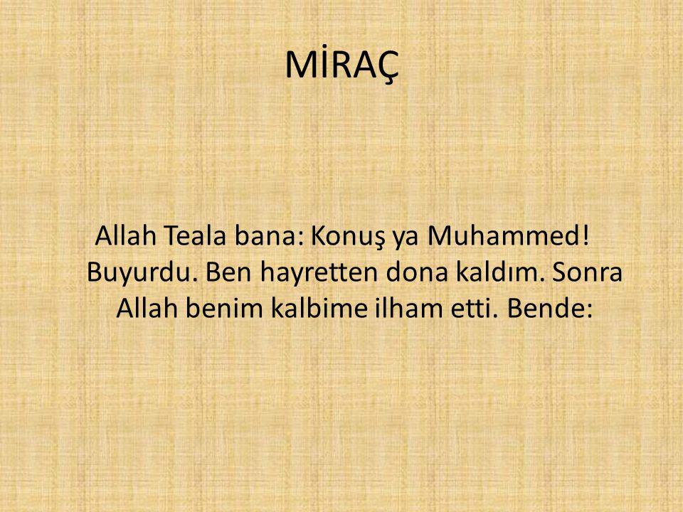 MİRAÇ Allah Teala bana: Konuş ya Muhammed! Buyurdu. Ben hayretten dona kaldım. Sonra Allah benim kalbime ilham etti. Bende: