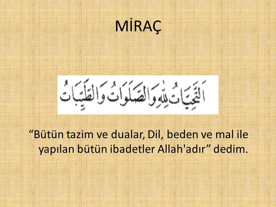 """MİRAÇ """"Bütün tazim ve dualar, Dil, beden ve mal ile yapılan bütün ibadetler Allah'adır"""" dedim."""