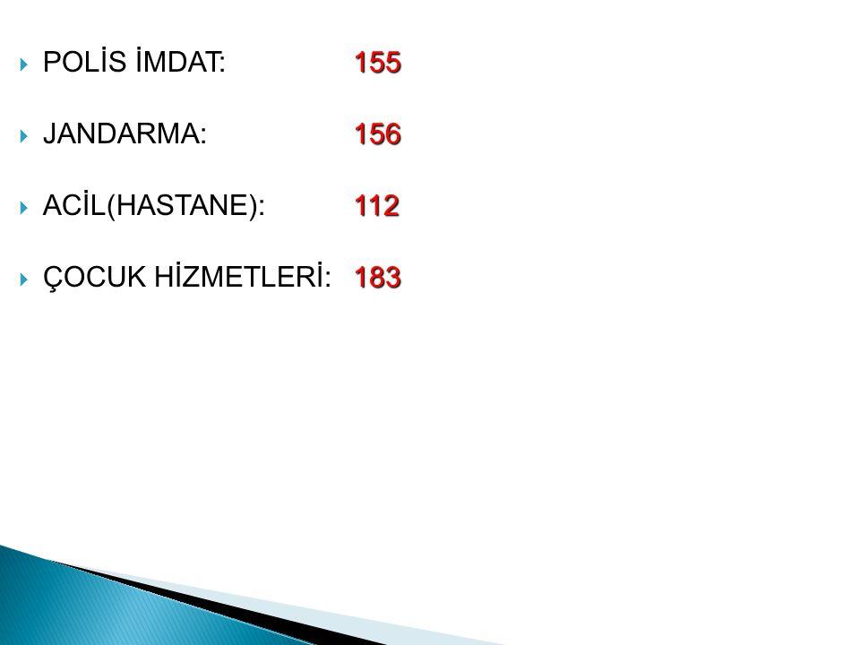 155  POLİS İMDAT: 155 156  JANDARMA: 156 112  ACİL(HASTANE): 112 183  ÇOCUK HİZMETLERİ:183