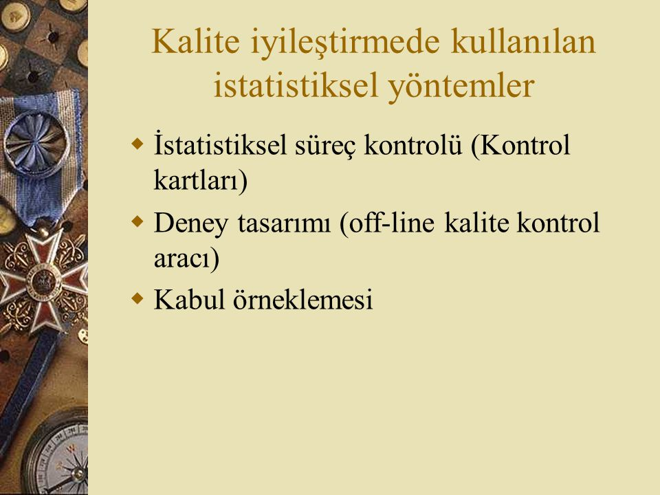 Kalite iyileştirmede kullanılan istatistiksel yöntemler  İstatistiksel süreç kontrolü (Kontrol kartları)  Deney tasarımı (off-line kalite kontrol ar