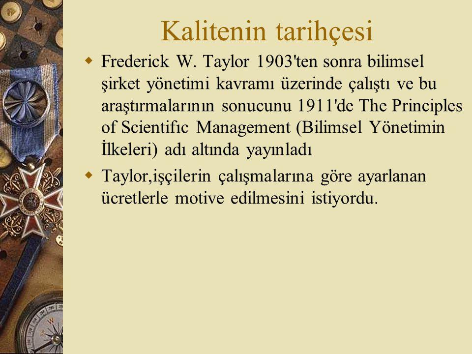 Kalitenin tarihçesi  Frederick W. Taylor 1903'ten sonra bilimsel şirket yönetimi kavramı üzerinde çalıştı ve bu araştırmalarının sonucunu 1911'de The