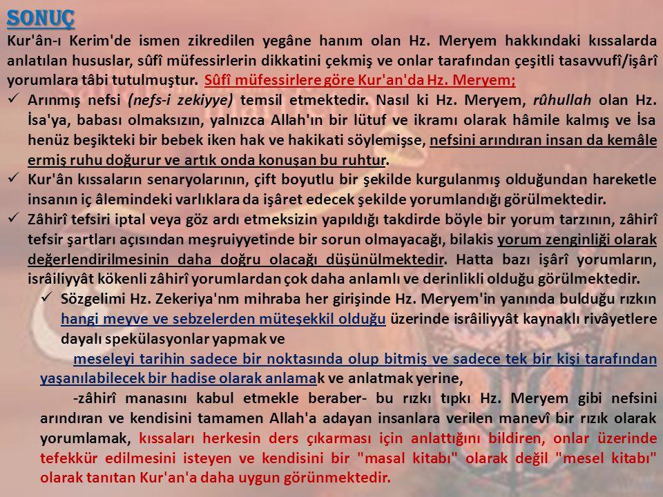 Sonuç Kur'ân-ı Kerim'de ismen zikredilen yegâne hanım olan Hz. Meryem hakkındaki kıssalarda anlatılan hususlar, sûfî müfessirlerin dikkatini çekmiş v