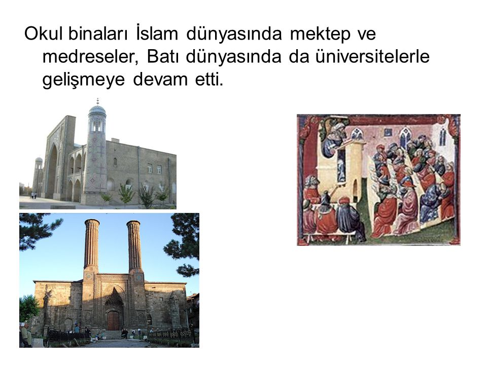Okul binaları İslam dünyasında mektep ve medreseler, Batı dünyasında da üniversitelerle gelişmeye devam etti.