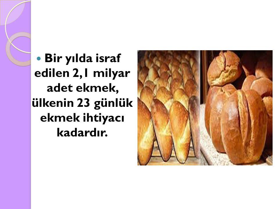 Bir yılda israf edilen 2,1 milyar adet ekmek, ülkenin 23 günlük ekmek ihtiyacı kadardır.