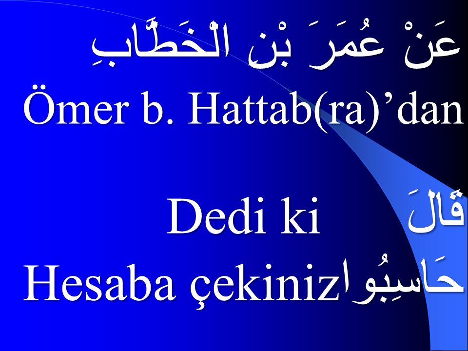 عَنْ عُمَرَ بْنِ الْخَطَّابِ Ömer b. Hattab(ra)'dan قَالَ Dedi ki حَاسِبُوا Hesaba çekiniz