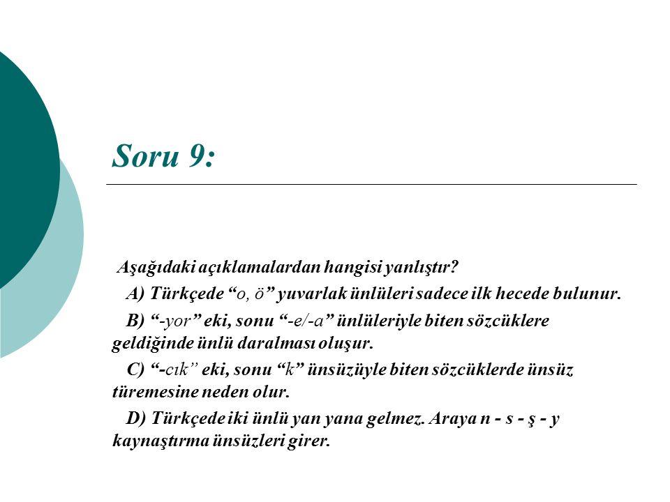 """Soru 9: Aşağıdaki açıklamalardan hangisi yanlıştır? A) Türkçede """"o, ö"""" yuvarlak ünlüleri sadece ilk hecede bulunur. B) """"-yor"""" eki, sonu """"-e/-a"""" ünlüle"""