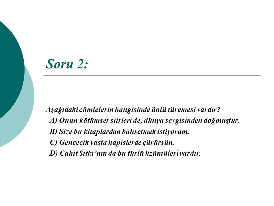 Soru 2: Aşağıdaki cümlelerin hangisinde ünlü türemesi vardır? A) Onun kötümser şiirleri de, dünya sevgisinden doğmuştur. B) Size bu kitaplardan bahset