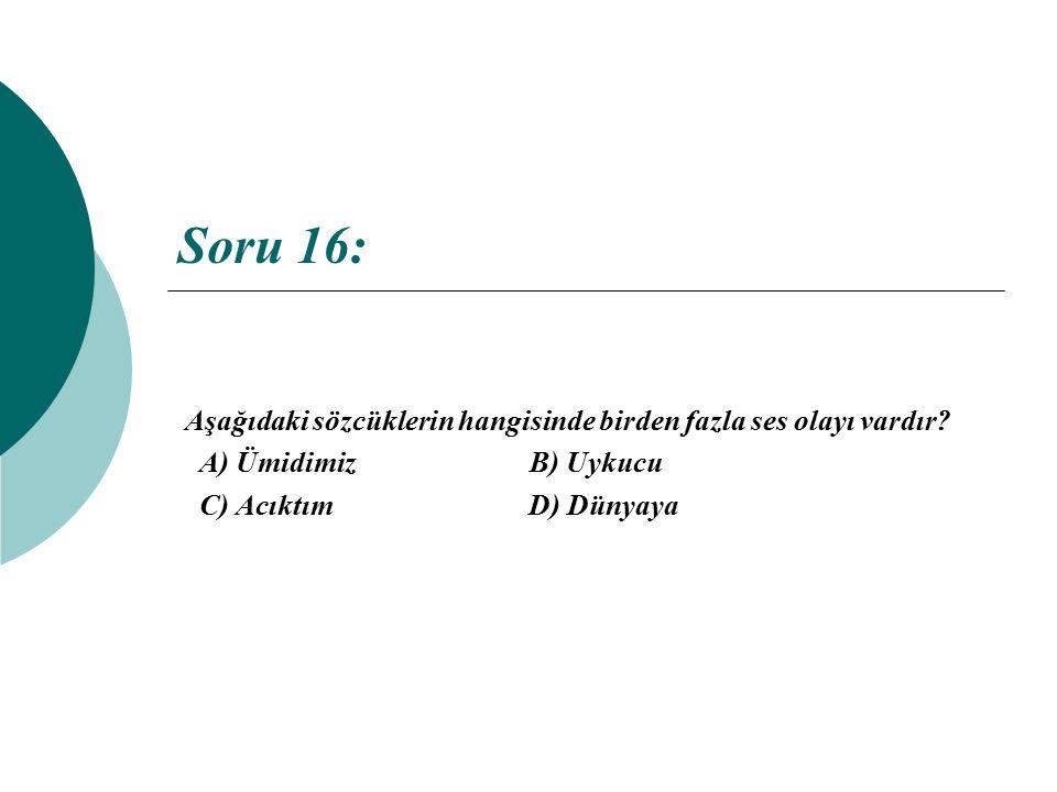 Soru 16: Aşağıdaki sözcüklerin hangisinde birden fazla ses olayı vardır? A) Ümidimiz B) Uykucu C) Acıktım D) Dünyaya