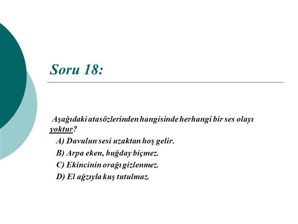 Soru 18: Aşağıdaki atasözlerinden hangisinde herhangi bir ses olayı yoktur? A) Davulun sesi uzaktan hoş gelir. B) Arpa eken, buğday biçmez. C) Ekincin