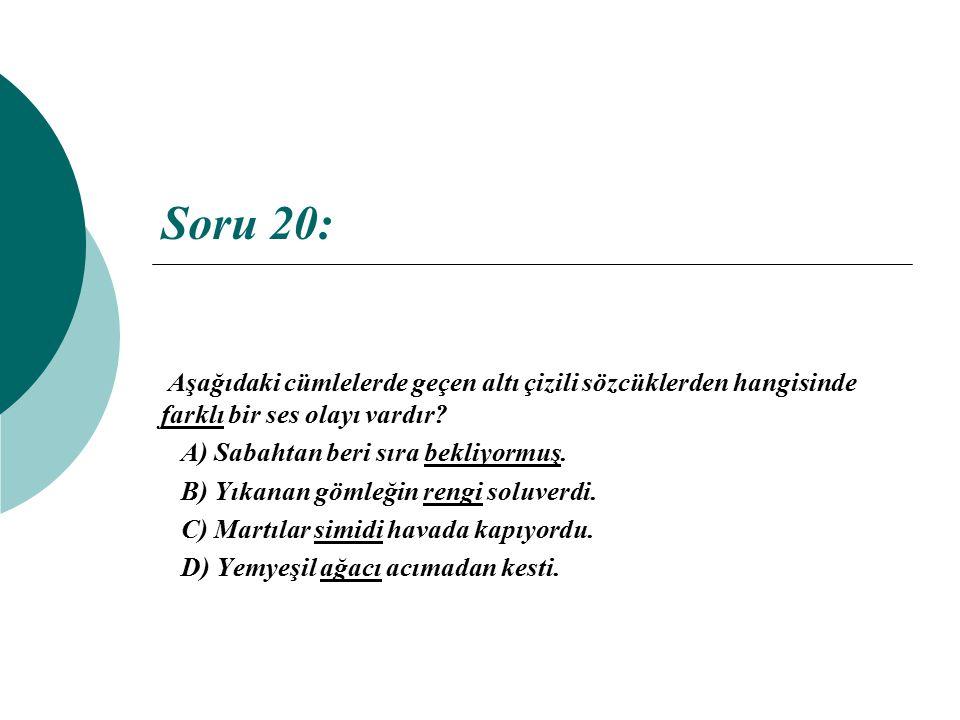 Soru 20: Aşağıdaki cümlelerde geçen altı çizili sözcüklerden hangisinde farklı bir ses olayı vardır? A) Sabahtan beri sıra bekliyormuş. B) Yıkanan göm