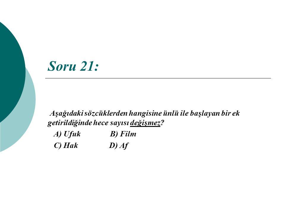 Soru 21: Aşağıdaki sözcüklerden hangisine ünlü ile başlayan bir ek getirildiğinde hece sayısı değişmez? A) Ufuk B) Film C) Hak D) Af
