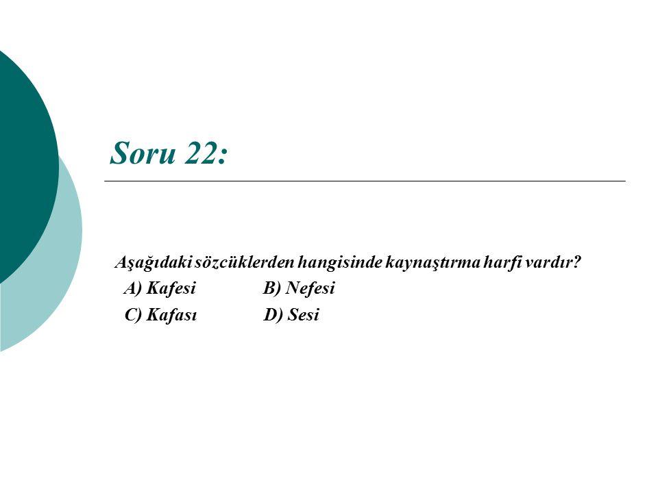 Soru 22: Aşağıdaki sözcüklerden hangisinde kaynaştırma harfi vardır? A) Kafesi B) Nefesi C) Kafası D) Sesi