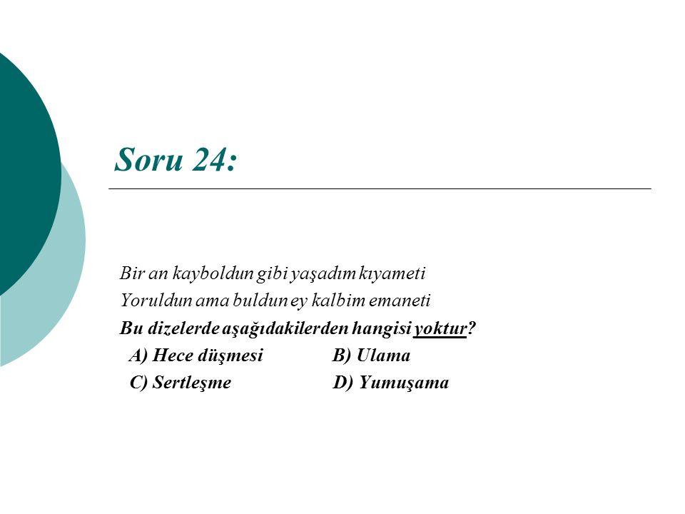 Soru 24: Bir an kayboldun gibi yaşadım kıyameti Yoruldun ama buldun ey kalbim emaneti Bu dizelerde aşağıdakilerden hangisi yoktur? A) Hece düşmesi B)