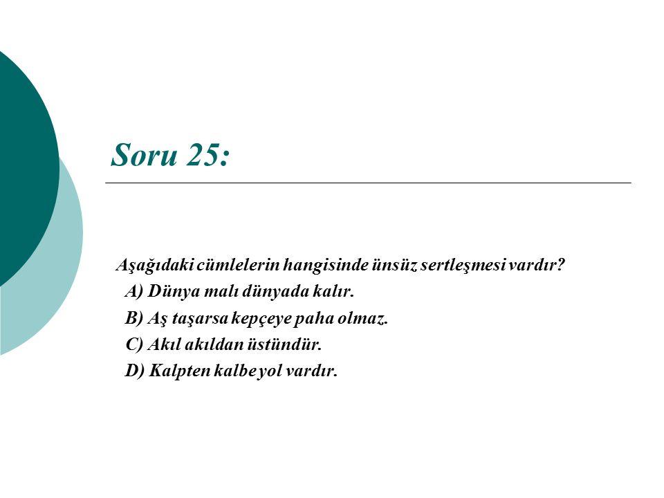 Soru 25: Aşağıdaki cümlelerin hangisinde ünsüz sertleşmesi vardır? A) Dünya malı dünyada kalır. B) Aş taşarsa kepçeye paha olmaz. C) Akıl akıldan üstü