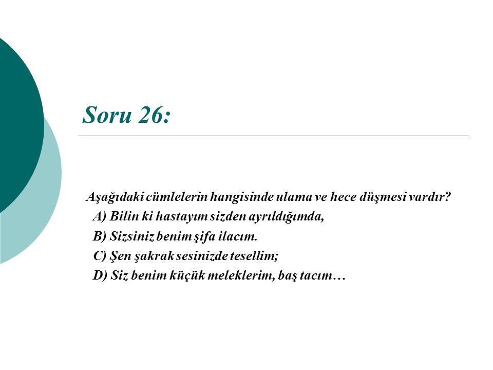 Soru 26: Aşağıdaki cümlelerin hangisinde ulama ve hece düşmesi vardır? A) Bilin ki hastayım sizden ayrıldığımda, B) Sizsiniz benim şifa ilacım. C) Şen