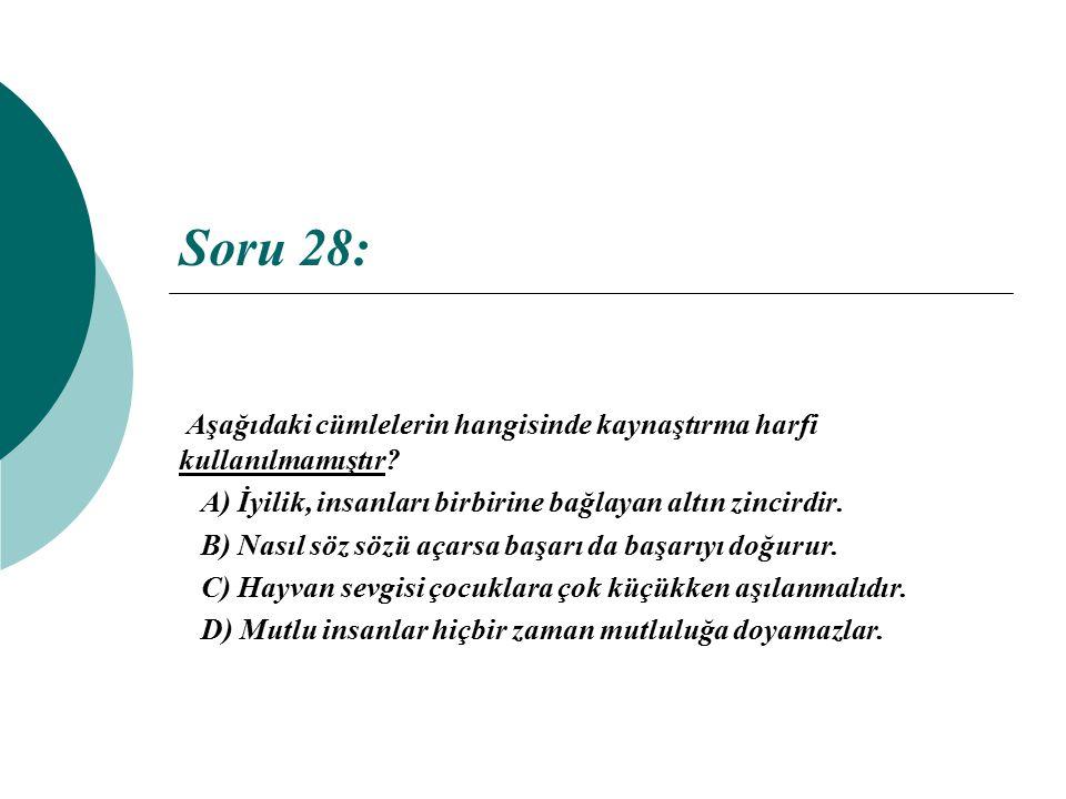 Soru 28: Aşağıdaki cümlelerin hangisinde kaynaştırma harfi kullanılmamıştır? A) İyilik, insanları birbirine bağlayan altın zincirdir. B) Nasıl söz söz
