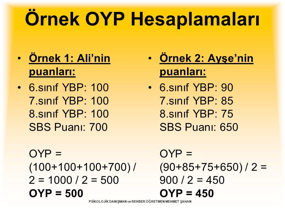 Örnek OYP Hesaplamaları Örnek 1: Ali'nin puanları: 6.sınıf YBP: 100 7.sınıf YBP: 100 8.sınıf YBP: 100 SBS Puanı: 700 OYP = (100+100+100+700) / 2 = 100