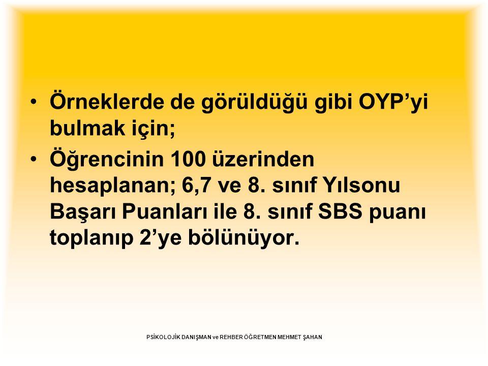 Örneklerde de görüldüğü gibi OYP'yi bulmak için; Öğrencinin 100 üzerinden hesaplanan; 6,7 ve 8. sınıf Yılsonu Başarı Puanları ile 8. sınıf SBS puanı t