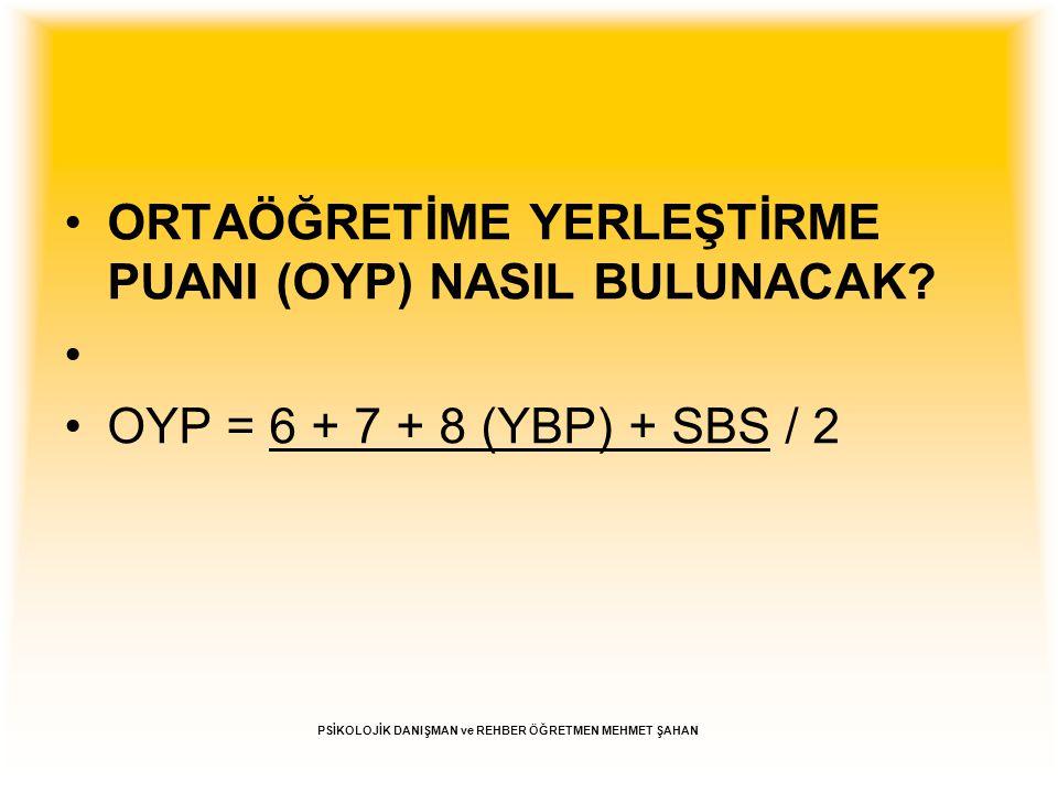 Örnek OYP Hesaplamaları Örnek 1: Ali'nin puanları: 6.sınıf YBP: 100 7.sınıf YBP: 100 8.sınıf YBP: 100 SBS Puanı: 700 OYP = (100+100+100+700) / 2 = 1000 / 2 = 500 OYP = 500 Örnek 2: Ayşe'nin puanları: 6.sınıf YBP: 90 7.sınıf YBP: 85 8.sınıf YBP: 75 SBS Puanı: 650 OYP = (90+85+75+650) / 2 = 900 / 2 = 450 OYP = 450 PSİKOLOJİK DANIŞMAN ve REHBER ÖĞRETMEN MEHMET ŞAHAN