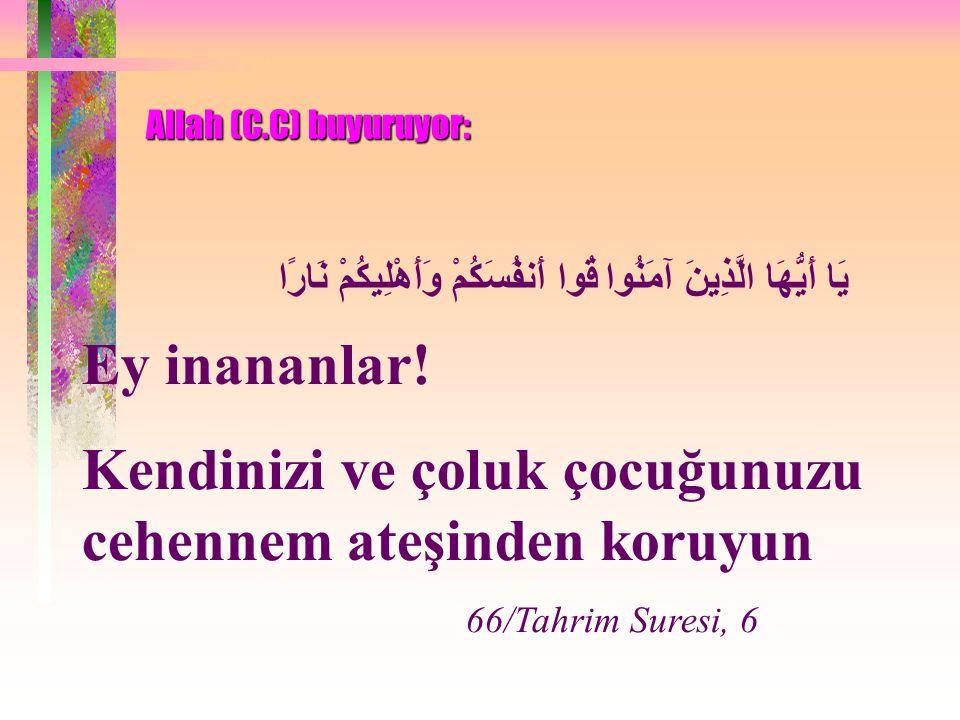 Allah (C.C) buyuruyor: قُوا أَنفُسَكُمْ وَأَهْلِيكُمْ نَارًا يَا أَيُّهَا الَّذِينَ آمَنُوا Ey inananlar! Kendinizi ve çoluk çocuğunuzu cehennem ateşi