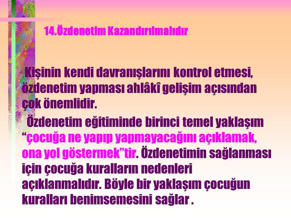 14.Özdenetim Kazandırılmalıdır Kişinin kendi davranışlarını kontrol etmesi, özdenetim yapması ahlâkî gelişim açısından çok önemlidir.
