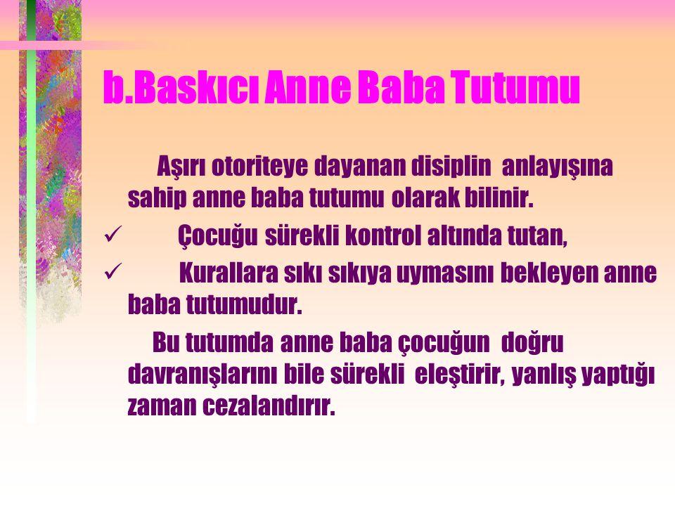 b.Baskıcı Anne Baba Tutumu Aşırı otoriteye dayanan disiplin anlayışına sahip anne baba tutumu olarak bilinir.