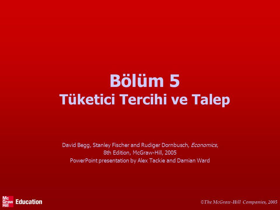 © The McGraw-Hill Companies, 2005 Bölüm 5 Tüketici Tercihi ve Talep David Begg, Stanley Fischer and Rudiger Dornbusch, Economics, 8th Edition, McGraw-