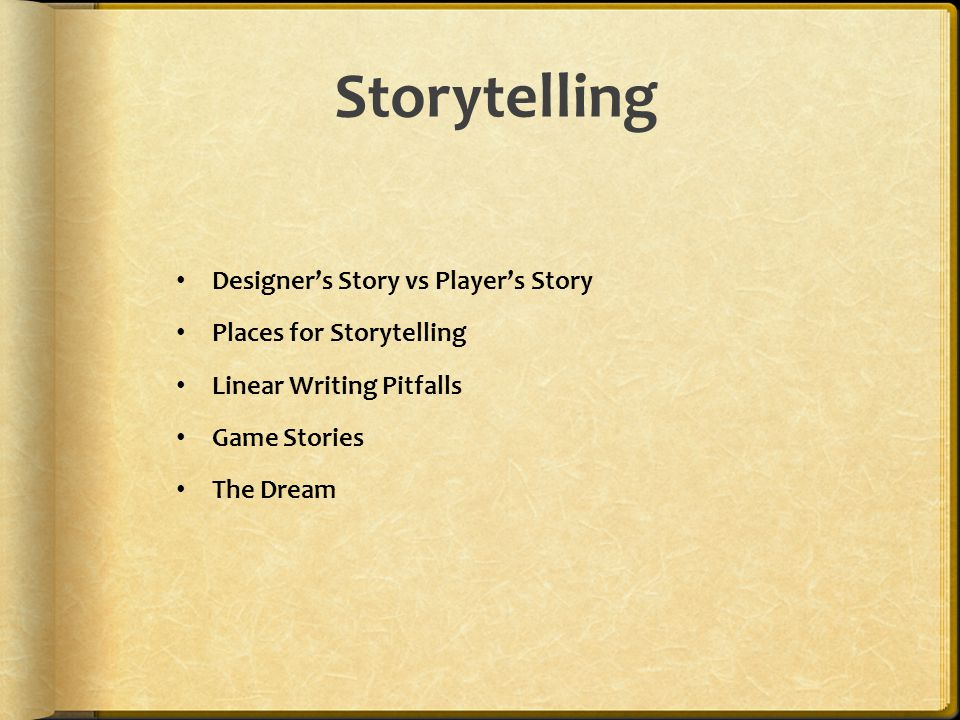 Storytelling Designer's Story vs Player's Story Places for Storytelling Linear Writing Pitfalls Game Stories The Dream