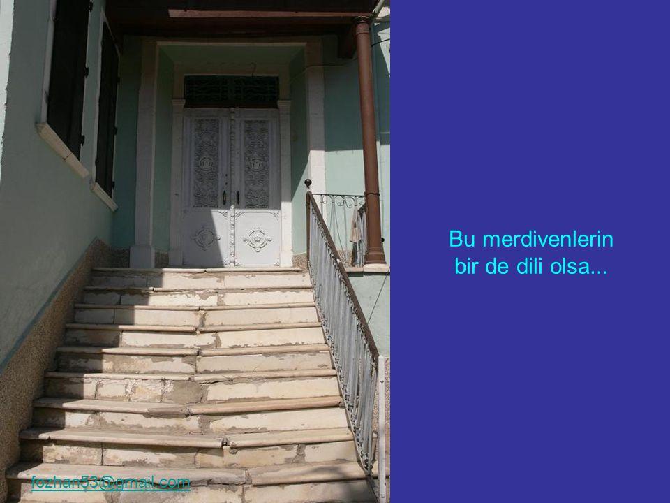 Bu merdivenlerin bir de dili olsa... fozhan53@gmail.com