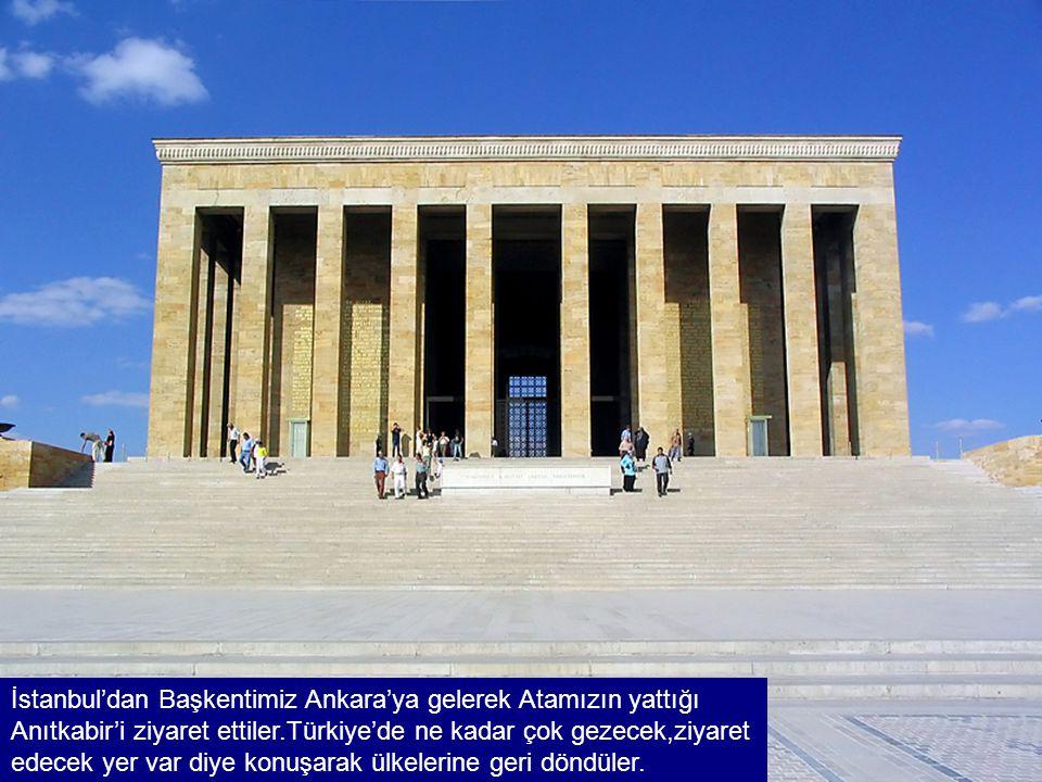 İstanbul'dan Başkentimiz Ankara'ya gelerek Atamızın yattığı Anıtkabir'i ziyaret ettiler.Türkiye'de ne kadar çok gezecek,ziyaret edecek yer var diye konuşarak ülkelerine geri döndüler.