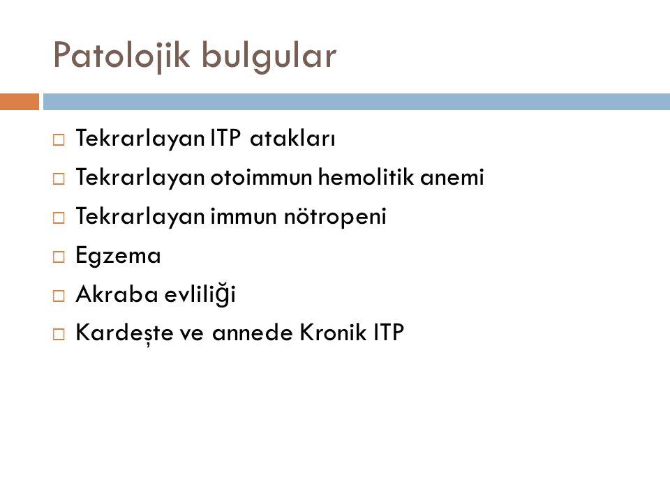 Patolojik bulgular  Tekrarlayan ITP atakları  Tekrarlayan otoimmun hemolitik anemi  Tekrarlayan immun nötropeni  Egzema  Akraba evlili ğ i  Kard