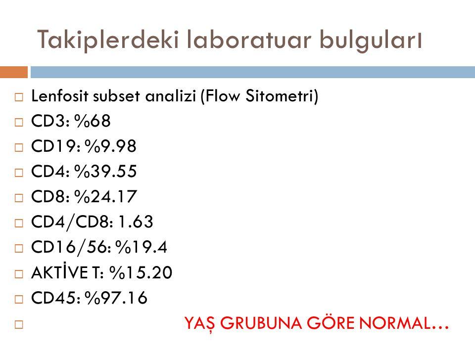 Takiplerdeki laboratuar bulgular ı  Lenfosit subset analizi (Flow Sitometri)  CD3: %68  CD19: %9.98  CD4: %39.55  CD8: %24.17  CD4/CD8: 1.63  C
