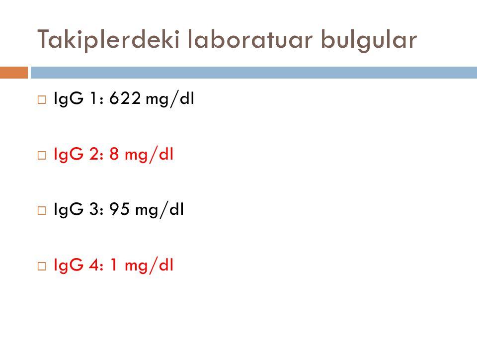Takiplerdeki laboratuar bulgular  IgG 1: 622 mg/dl  IgG 2: 8 mg/dl  IgG 3: 95 mg/dl  IgG 4: 1 mg/dl