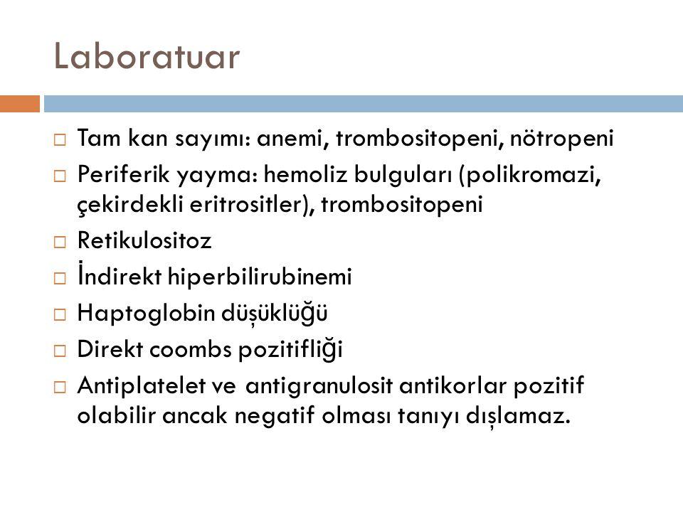 Laboratuar  Tam kan sayımı: anemi, trombositopeni, nötropeni  Periferik yayma: hemoliz bulguları (polikromazi, çekirdekli eritrositler), trombositop
