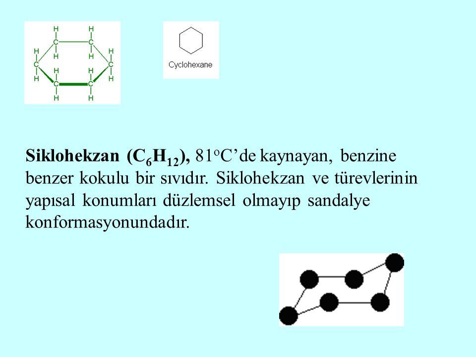 Siklohekzan (C 6 H 12 ), 81 o C'de kaynayan, benzine benzer kokulu bir sıvıdır. Siklohekzan ve türevlerinin yapısal konumları düzlemsel olmayıp sandal
