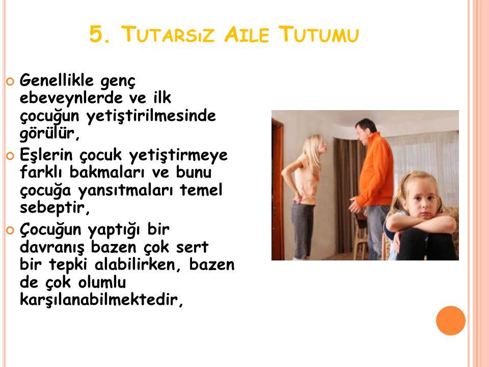 5. T UTARSıZ A ILE T UTUMU Genellikle genç ebeveynlerde ve ilk çocuğun yetiştirilmesinde görülür, Eşlerin çocuk yetiştirmeye farklı bakmaları ve bunu